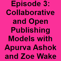 Episode 3: Collaborative and Open Publishing Models with Apurva Ashok and Zoe Wake Hyde