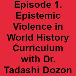 Episode 1. Epistemic Violence in World History Curriculum with Dr. Tadashi Dozono