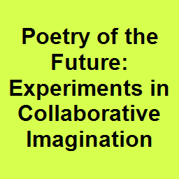 Poetry of the Future: Experiments in Collaborative Imagination