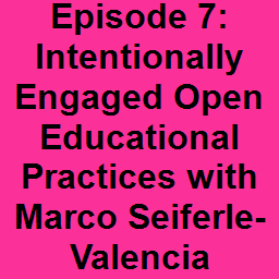 Episode 7: Intentionally Engaged Open Educational Practices with Marco Seiferle-Valencia