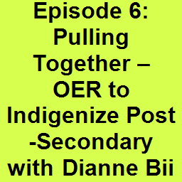 Episode 6: Pulling Together – OER to Indigenize Post-Secondary with Dianne Biin