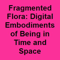 Fragmented Flora: Digital Embodiments of Being in Time and Space