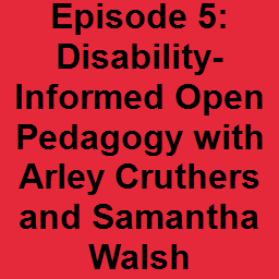 Episode 5: Disability-Informed Open Pedagogy with Arley Cruthers and Samantha Walsh